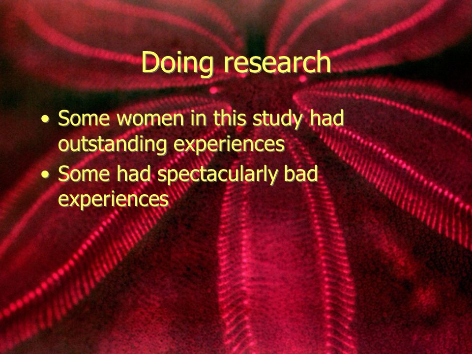 Doing research Some women in this study had outstanding experiences Some had spectacularly bad experiences Some women in this study had outstanding experiences Some had spectacularly bad experiences