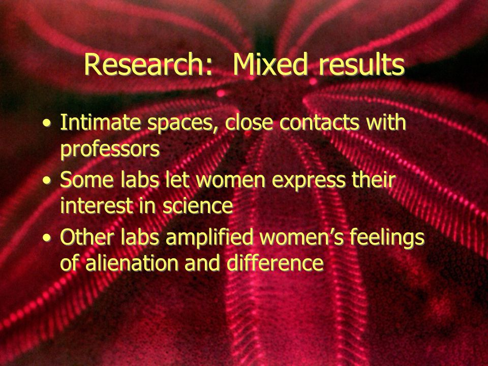 Research: Mixed results Intimate spaces, close contacts with professors Some labs let women express their interest in science Other labs amplified women's feelings of alienation and difference Intimate spaces, close contacts with professors Some labs let women express their interest in science Other labs amplified women's feelings of alienation and difference