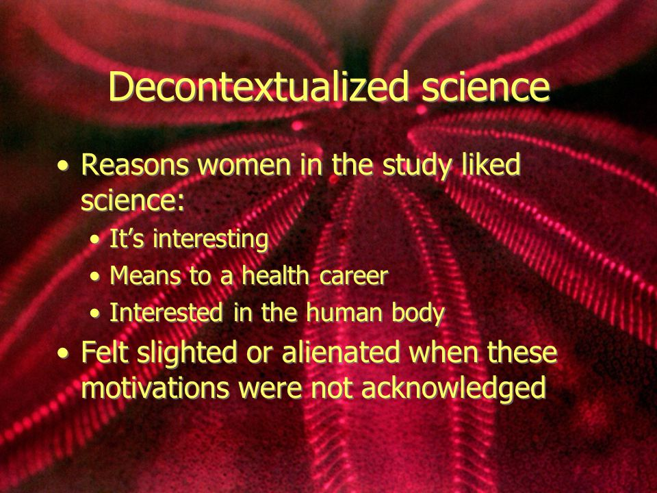 Decontextualized science Reasons women in the study liked science: It's interesting Means to a health career Interested in the human body Felt slighted or alienated when these motivations were not acknowledged Reasons women in the study liked science: It's interesting Means to a health career Interested in the human body Felt slighted or alienated when these motivations were not acknowledged