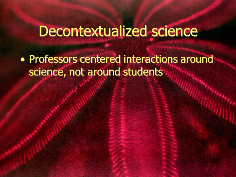 Decontextualized science Professors centered interactions around science, not around students