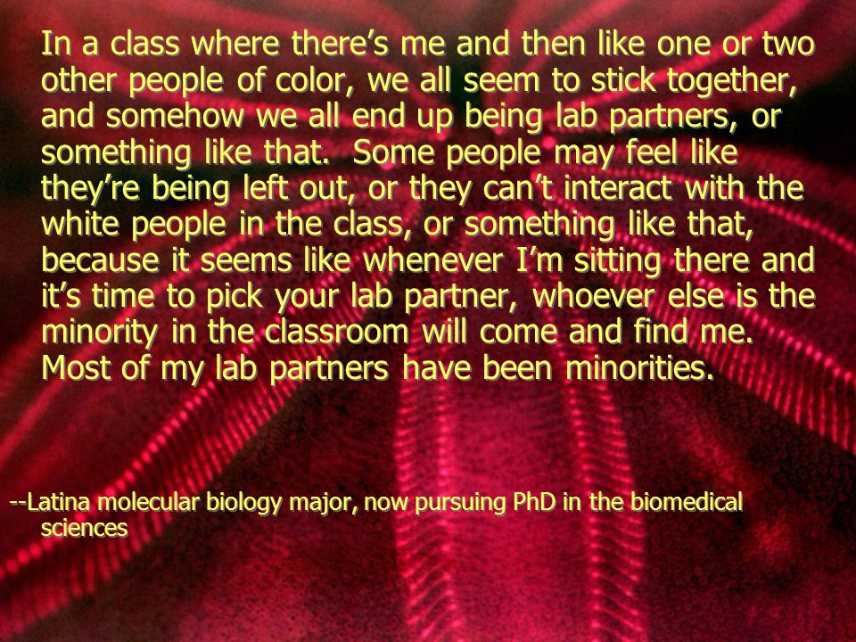 In a class where there's me and then like one or two other people of color, we all seem to stick together, and somehow we all end up being lab partners, or something like that.