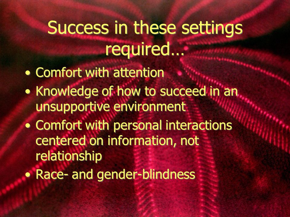 Success in these settings required… Comfort with attention Knowledge of how to succeed in an unsupportive environment Comfort with personal interactions centered on information, not relationship Race- and gender-blindness Comfort with attention Knowledge of how to succeed in an unsupportive environment Comfort with personal interactions centered on information, not relationship Race- and gender-blindness
