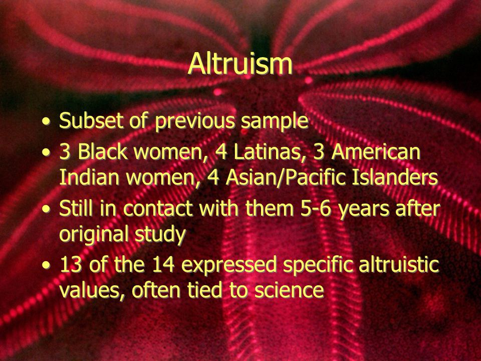 Altruism Subset of previous sample 3 Black women, 4 Latinas, 3 American Indian women, 4 Asian/Pacific Islanders Still in contact with them 5-6 years after original study 13 of the 14 expressed specific altruistic values, often tied to science Subset of previous sample 3 Black women, 4 Latinas, 3 American Indian women, 4 Asian/Pacific Islanders Still in contact with them 5-6 years after original study 13 of the 14 expressed specific altruistic values, often tied to science