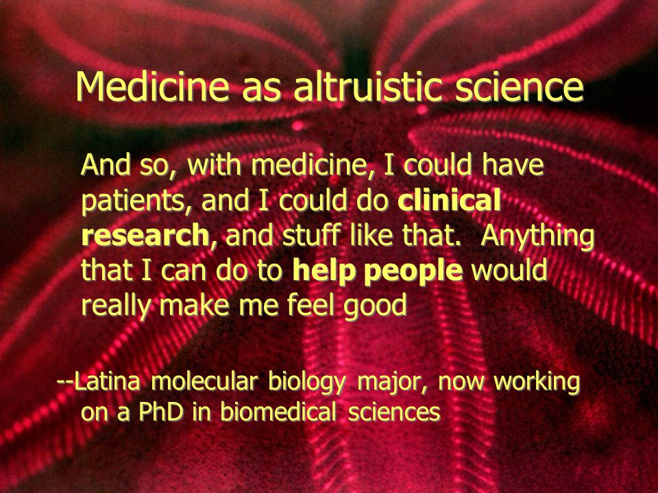 Medicine as altruistic science And so, with medicine, I could have patients, and I could do clinical research, and stuff like that.