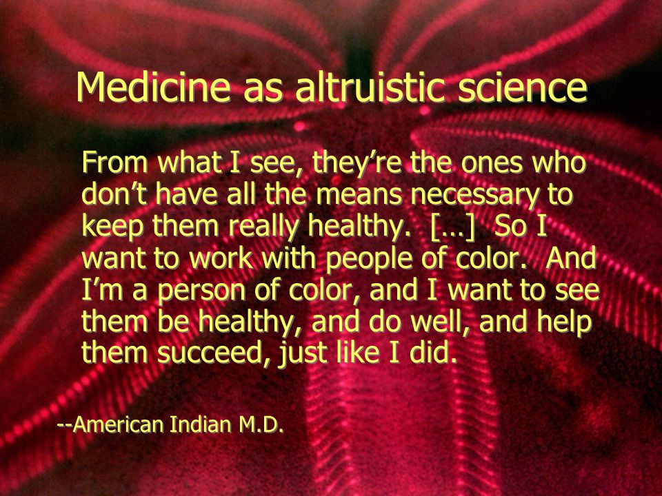 Medicine as altruistic science From what I see, they're the ones who don't have all the means necessary to keep them really healthy.