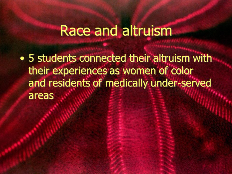 Race and altruism 5 students connected their altruism with their experiences as women of color and residents of medically under-served areas