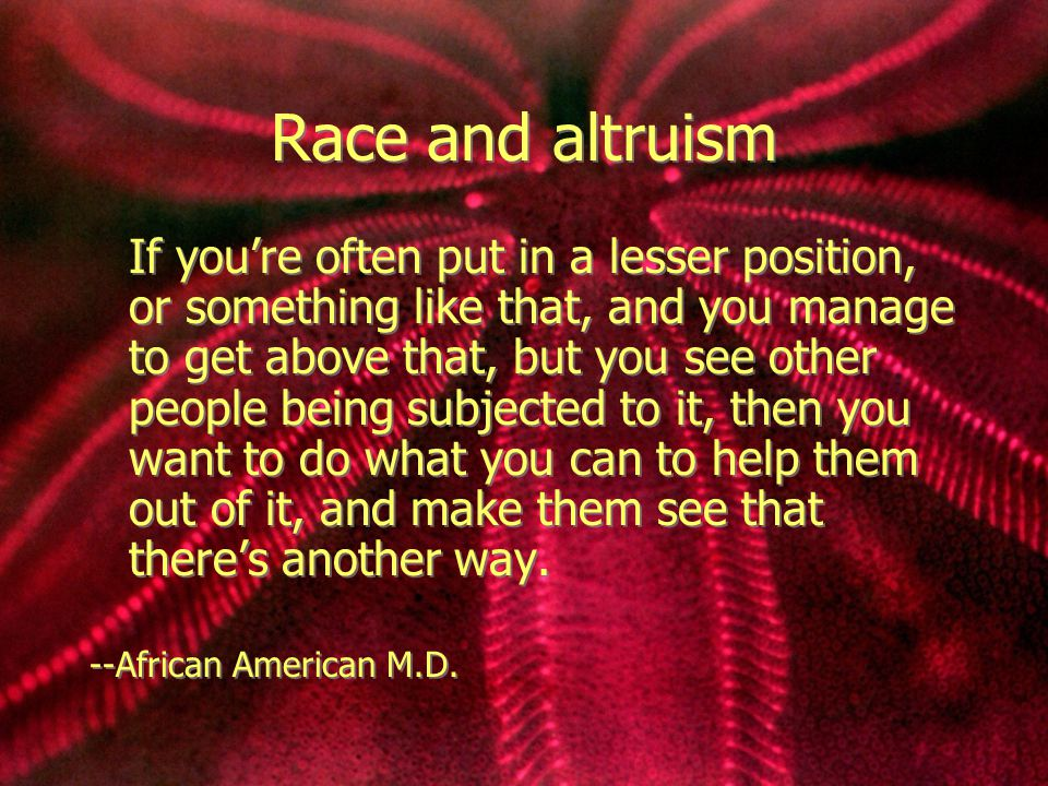 Race and altruism If you're often put in a lesser position, or something like that, and you manage to get above that, but you see other people being s