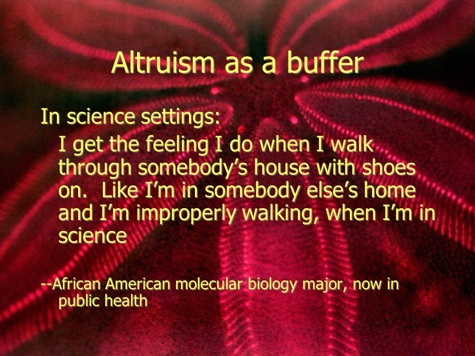 Altruism as a buffer In science settings: I get the feeling I do when I walk through somebody's house with shoes on. Like I'm in somebody else's home