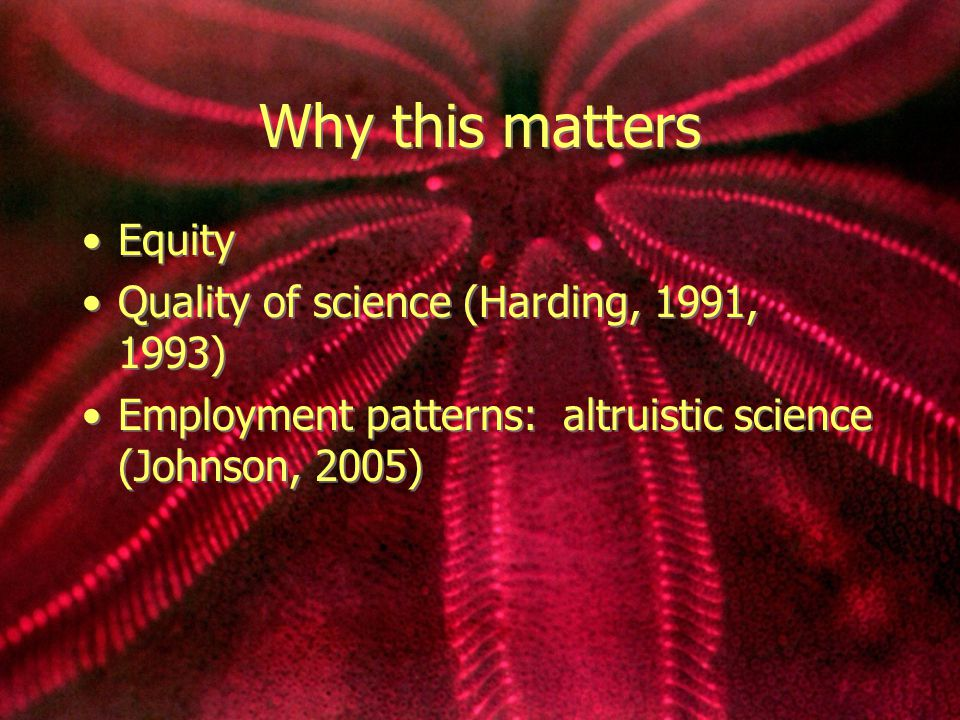 Why this matters Equity Quality of science (Harding, 1991, 1993) Employment patterns: altruistic science (Johnson, 2005) Equity Quality of science (Harding, 1991, 1993) Employment patterns: altruistic science (Johnson, 2005)