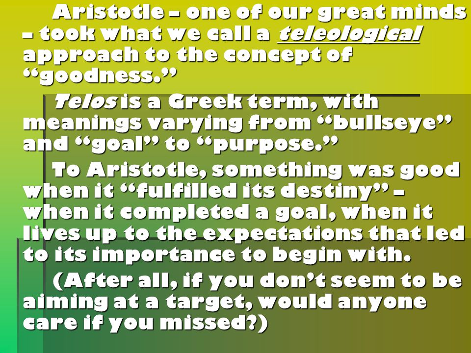 Aristotle – one of our great minds – took what we call a teleological approach to the concept of goodness. Aristotle – one of our great minds – took what we call a teleological approach to the concept of goodness. Telos is a Greek term, with meanings varying from bullseye and goal to purpose. Telos is a Greek term, with meanings varying from bullseye and goal to purpose. To Aristotle, something was good when it fulfilled its destiny – when it completed a goal, when it lives up to the expectations that led to its importance to begin with.