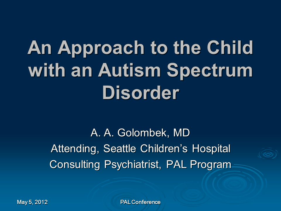 An Approach to the Child with an Autism Spectrum Disorder A. A. Golombek, MD Attending, Seattle Children's Hospital Consulting Psychiatrist, PAL Progr