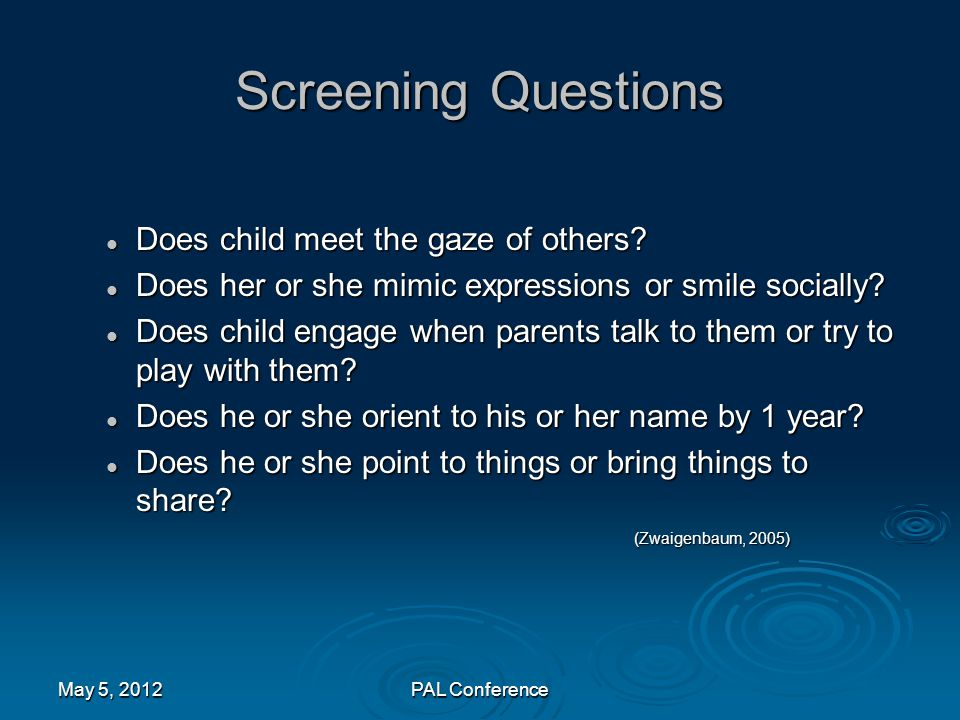 Screening Questions Does child meet the gaze of others? Does child meet the gaze of others? Does her or she mimic expressions or smile socially? Does