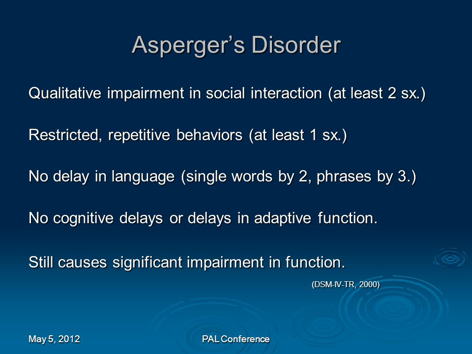 Asperger's Disorder Qualitative impairment in social interaction (at least 2 sx.) Restricted, repetitive behaviors (at least 1 sx.) No delay in langua