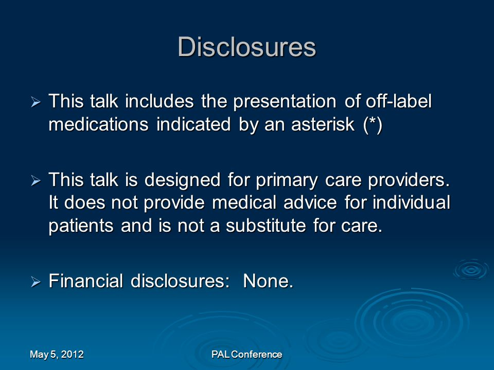 Disclosures  This talk includes the presentation of off-label medications indicated by an asterisk (*)  This talk is designed for primary care provi
