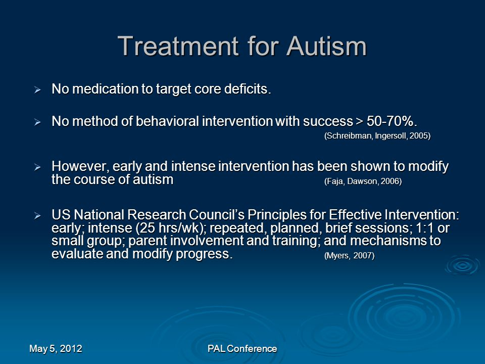 Treatment for Autism  No medication to target core deficits.  No method of behavioral intervention with success > 50-70%. (Schreibman, Ingersoll, 20