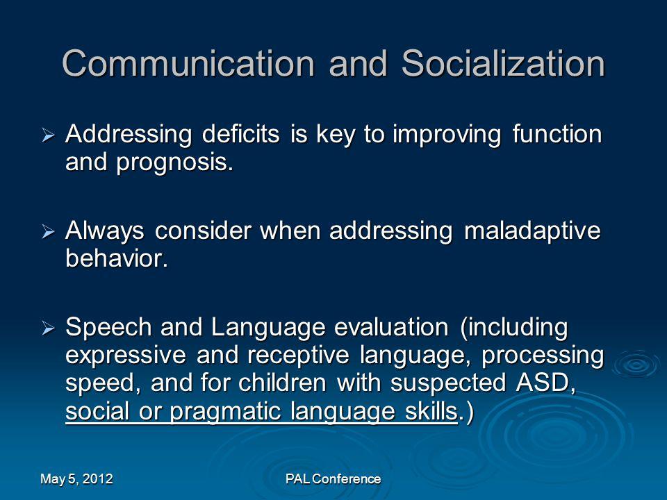 Communication and Socialization  Addressing deficits is key to improving function and prognosis.  Always consider when addressing maladaptive behavi