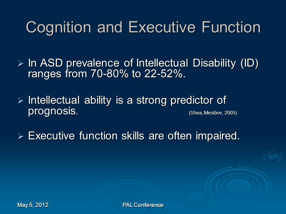 Cognition and Executive Function  In ASD prevalence of Intellectual Disability (ID) ranges from 70-80% to 22-52%.  Intellectual ability is a strong