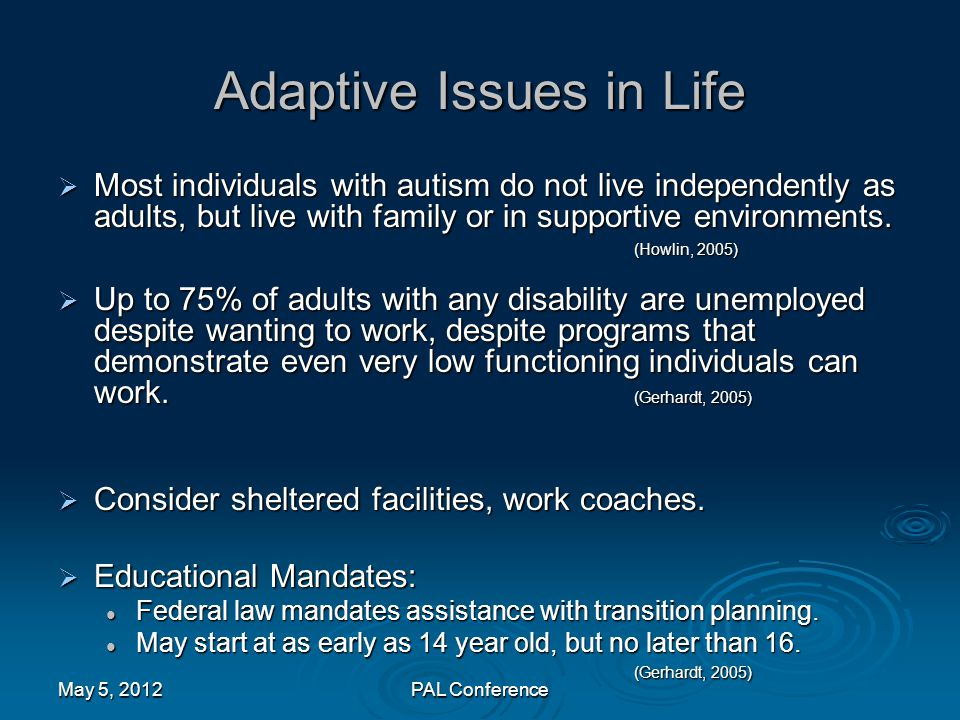 Adaptive Issues in Life  Most individuals with autism do not live independently as adults, but live with family or in supportive environments. (Howli