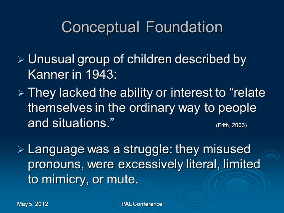 """Conceptual Foundation  Unusual group of children described by Kanner in 1943:  They lacked the ability or interest to """"relate themselves in the ordi"""