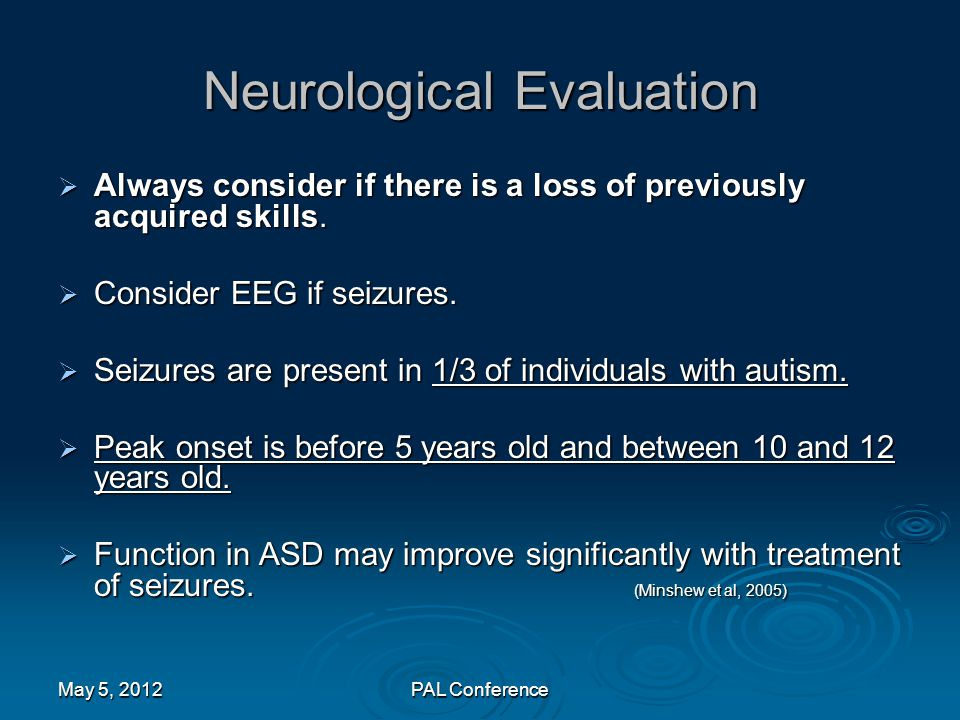 Neurological Evaluation  Always consider if there is a loss of previously acquired skills.  Consider EEG if seizures.  Seizures are present in 1/3
