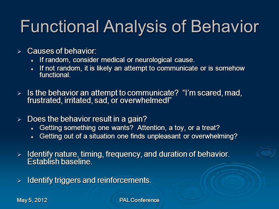 Functional Analysis of Behavior  Causes of behavior: If random, consider medical or neurological cause. If random, consider medical or neurological c