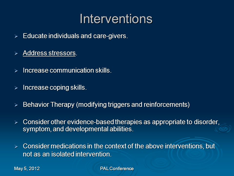 Interventions  Educate individuals and care-givers.  Address stressors.  Increase communication skills.  Increase coping skills.  Behavior Therap