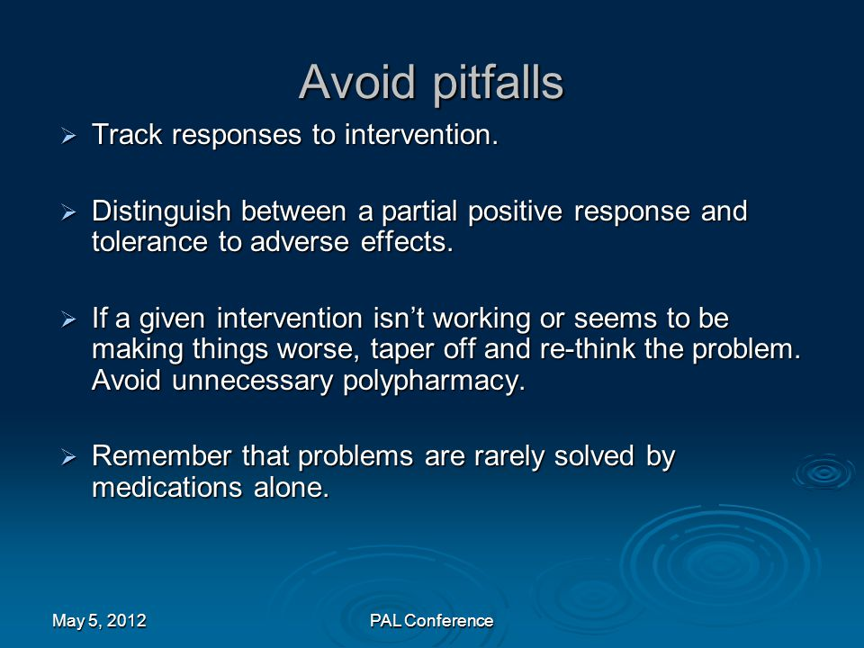 Avoid pitfalls  Track responses to intervention.  Distinguish between a partial positive response and tolerance to adverse effects.  If a given int