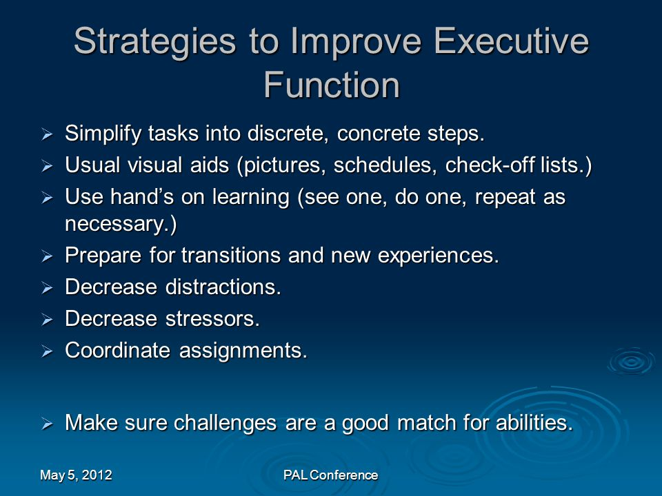 Strategies to Improve Executive Function  Simplify tasks into discrete, concrete steps.  Usual visual aids (pictures, schedules, check-off lists.) 