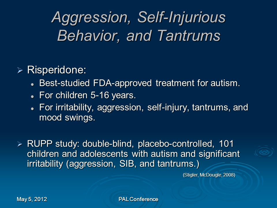 Aggression, Self-Injurious Behavior, and Tantrums  Risperidone: Best-studied FDA-approved treatment for autism. Best-studied FDA-approved treatment f