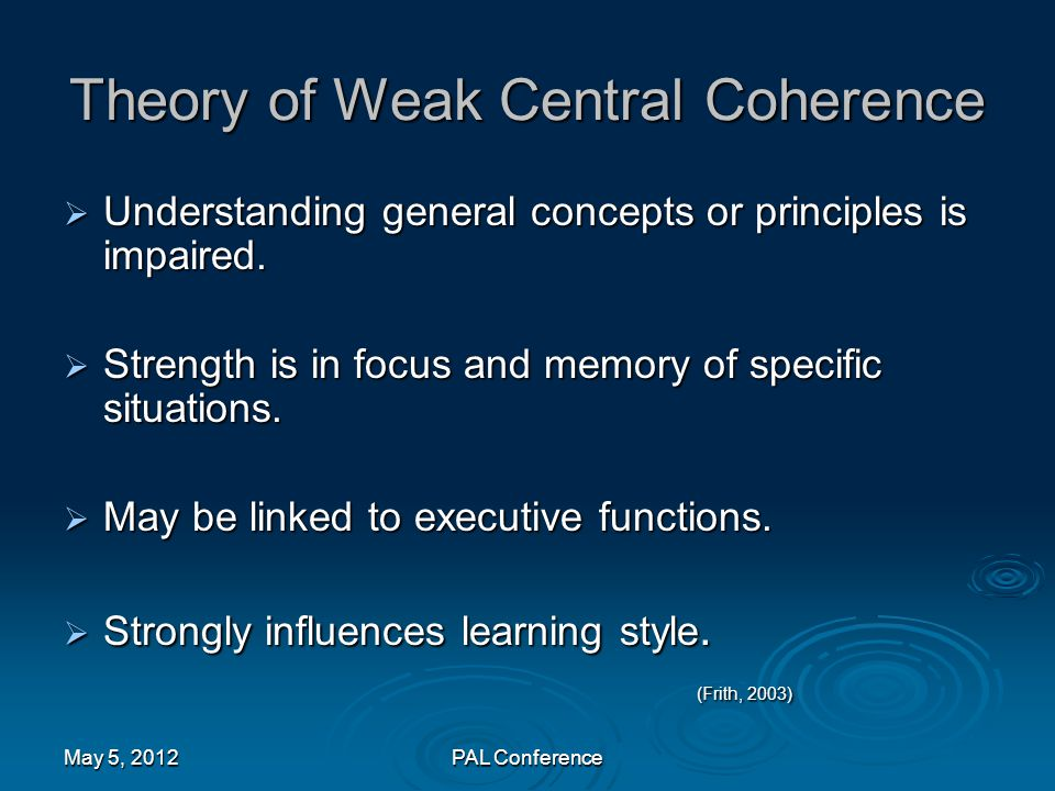 Theory of Weak Central Coherence  Understanding general concepts or principles is impaired.  Strength is in focus and memory of specific situations.
