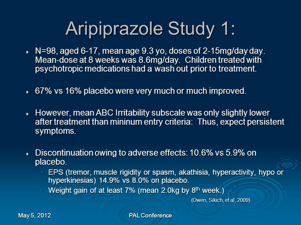 Aripiprazole Study 1: N=98, aged 6-17, mean age 9.3 yo, doses of 2-15mg/day day. Mean-dose at 8 weeks was 8.6mg/day. Children treated with psychotropi
