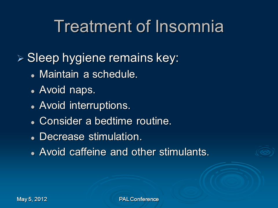 Treatment of Insomnia  Sleep hygiene remains key: Maintain a schedule. Maintain a schedule. Avoid naps. Avoid naps. Avoid interruptions. Avoid interr