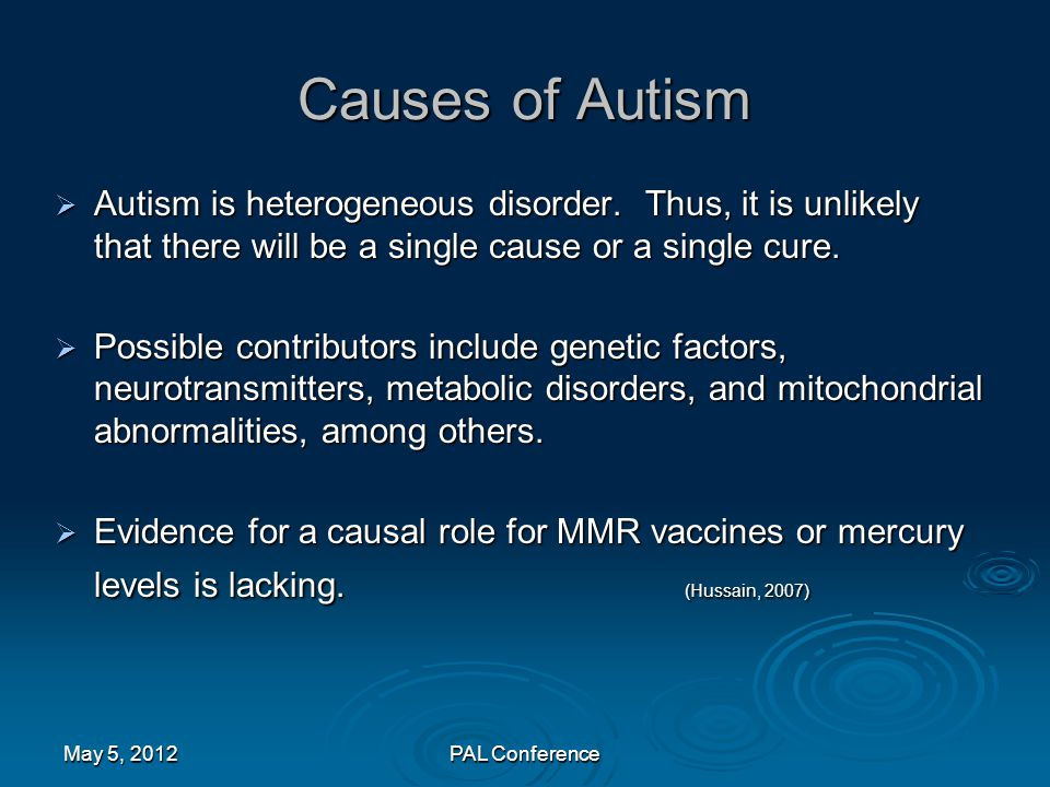 Causes of Autism  Autism is heterogeneous disorder. Thus, it is unlikely that there will be a single cause or a single cure.  Possible contributors