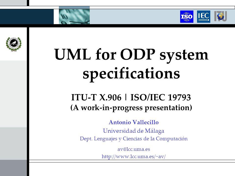 UML for ODP system specifications ITU-T X.906 | ISO/IEC 19793 (A work-in-progress presentation) Antonio Vallecillo Universidad de Málaga Dept. Lenguaj