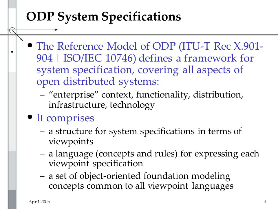 April 20054 ODP System Specifications The Reference Model of ODP (ITU-T Rec X.901- 904 | ISO/IEC 10746) defines a framework for system specification, covering all aspects of open distributed systems: – enterprise context, functionality, distribution, infrastructure, technology It comprises –a structure for system specifications in terms of viewpoints –a language (concepts and rules) for expressing each viewpoint specification –a set of object-oriented foundation modeling concepts common to all viewpoint languages