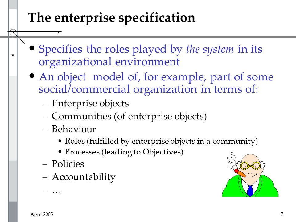April 20057 The enterprise specification Specifies the roles played by the system in its organizational environment An object model of, for example, part of some social/commercial organization in terms of: –Enterprise objects –Communities (of enterprise objects) –Behaviour Roles (fulfilled by enterprise objects in a community) Processes (leading to Objectives) –Policies –Accountability –…
