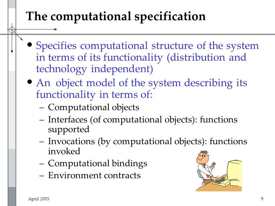 April 20059 The computational specification Specifies computational structure of the system in terms of its functionality (distribution and technology independent) An object model of the system describing its functionality in terms of: –Computational objects –Interfaces (of computational objects): functions supported –Invocations (by computational objects): functions invoked –Computational bindings –Environment contracts