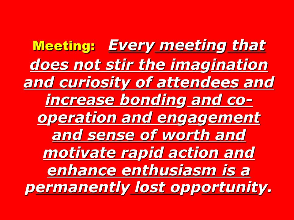 Meeting: Every meeting that does not stir the imagination and curiosity of attendees and increase bonding and co- operation and engagement and sense of worth and motivate rapid action and enhance enthusiasm is a permanently lost opportunity.