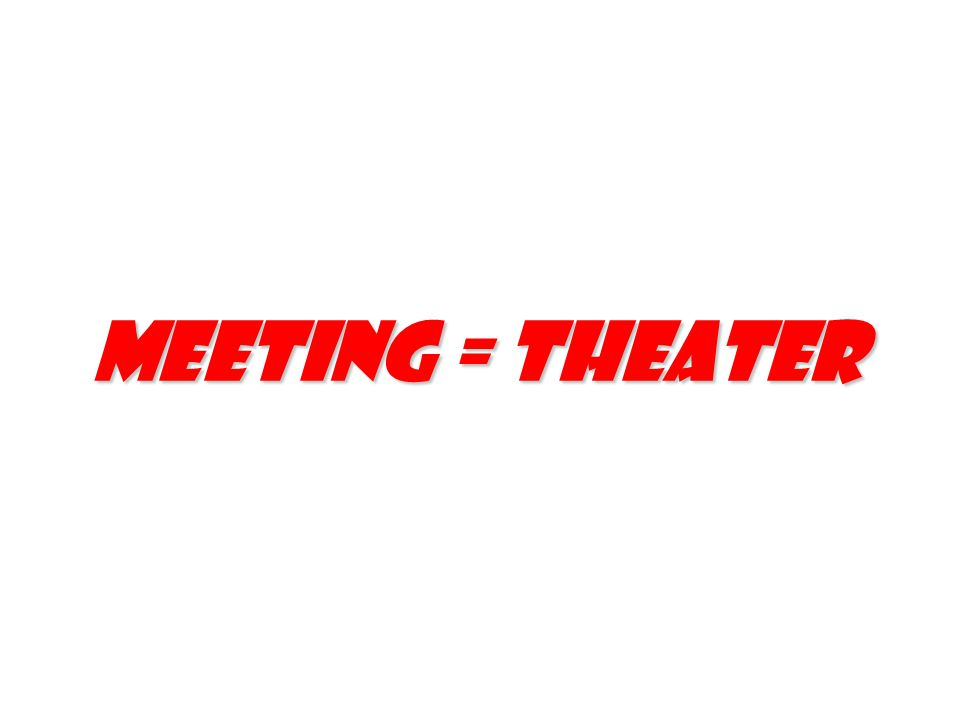 Meeting = Theater