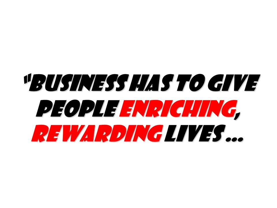 Business has to give people enriching, rewarding lives …