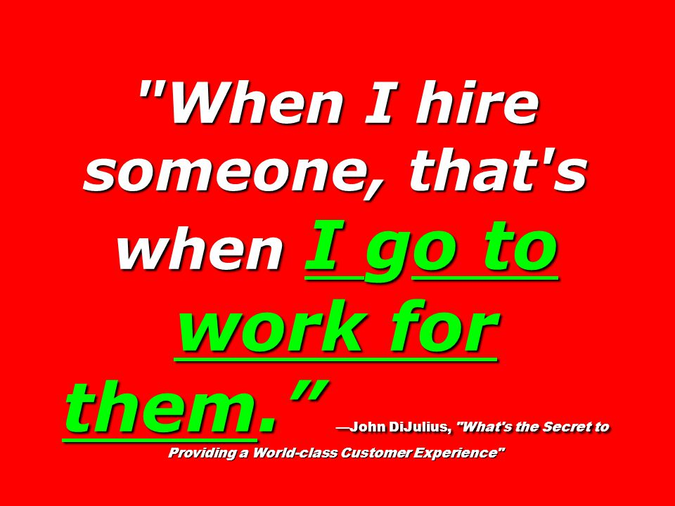 When I hire someone, that s when I go to work for them. —John DiJulius, What s the Secret to Providing a World-class Customer Experience