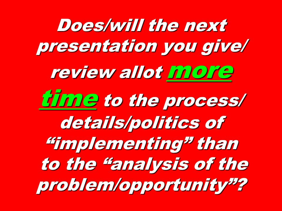 Does/will the next presentation you give/ review allot more time to the process/ details/politics of implementing than to the analysis of the problem/opportunity