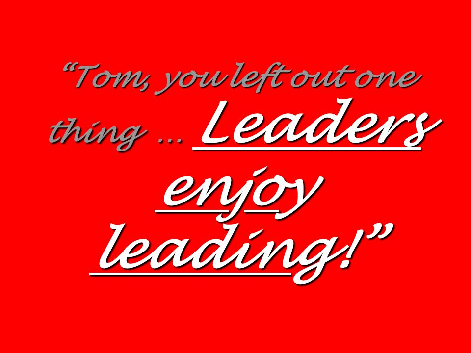 Tom, you left out one thing … Leaders enjoy leading!