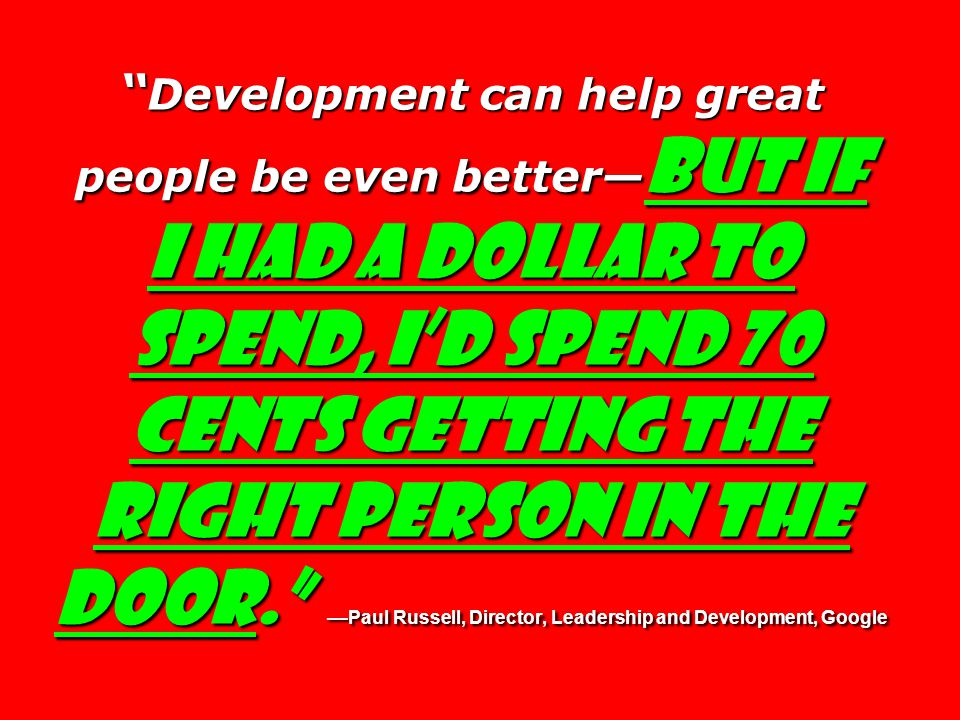 Development can help great people be even better— but if I had a dollar to spend, I'd spend 70 cents getting the right person in the door. — Paul Russell, Director, Leadership and Development, Google