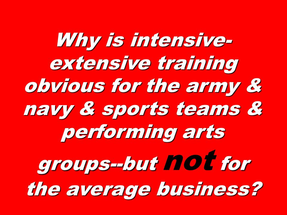 Why is intensive- extensive training obvious for the army & navy & sports teams & performing arts groups--but for the average business.