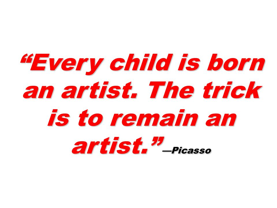Every child is born an artist. The trick is to remain an artist. —Picasso