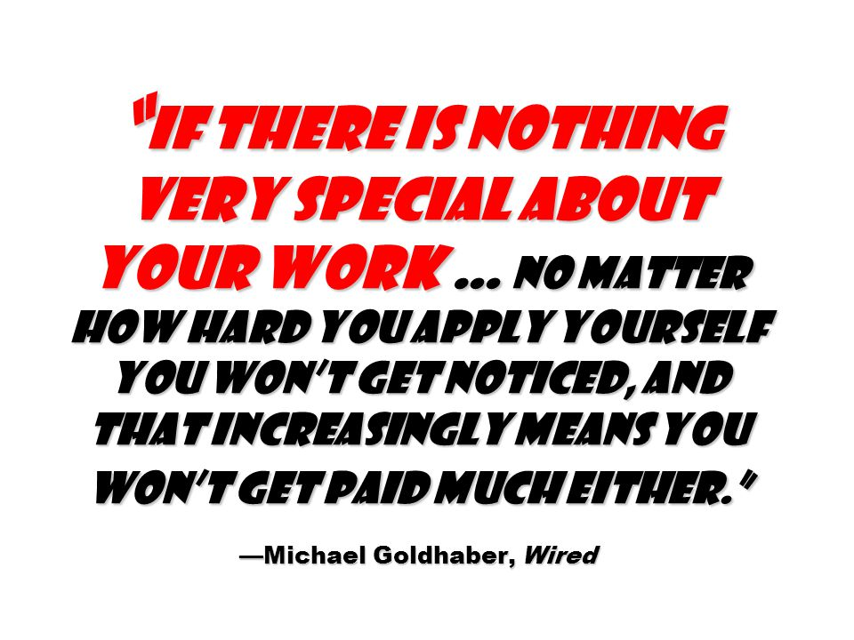 If there is nothing very special about your work … no matter how hard you apply yourself you won't get noticed, and that increasingly means you won't get paid much either. —Michael Goldhaber, Wired
