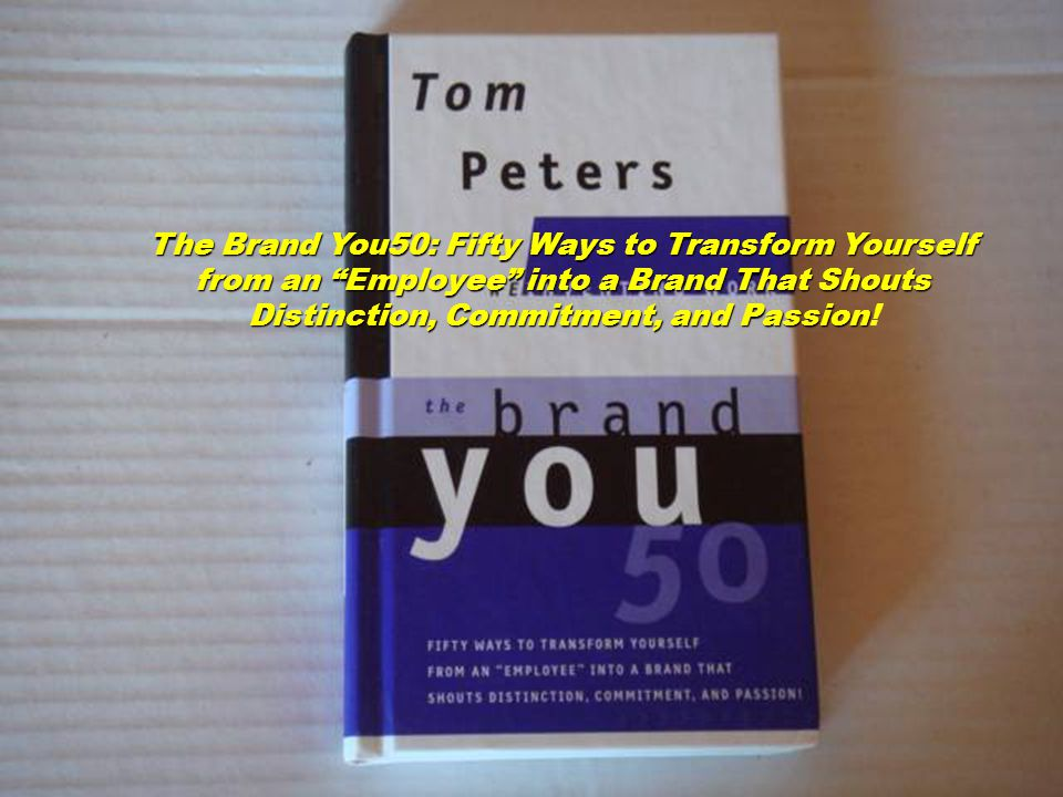 The Brand You50: Fifty Ways to Transform Yourself from an Employee into a Brand That Shouts Distinction, Commitment, and Passion Distinction, Commitment, and Passion!