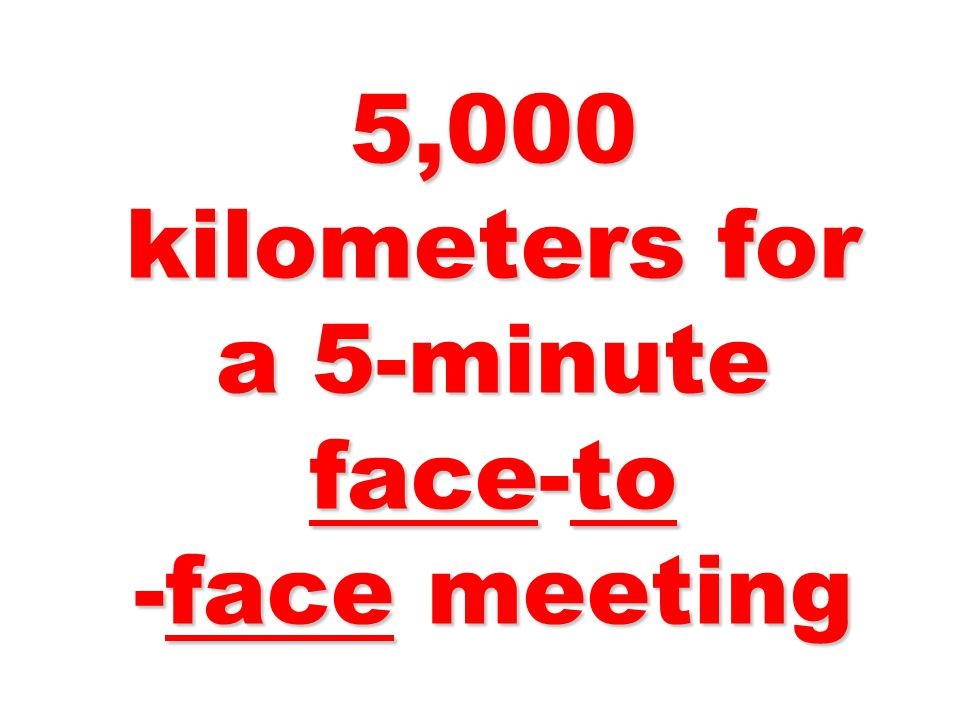 5,000 kilometers for a 5-minute face-to -face meeting