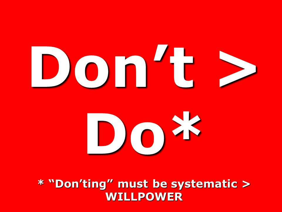Don't > Do* * Don'ting must be systematic > WILLPOWER